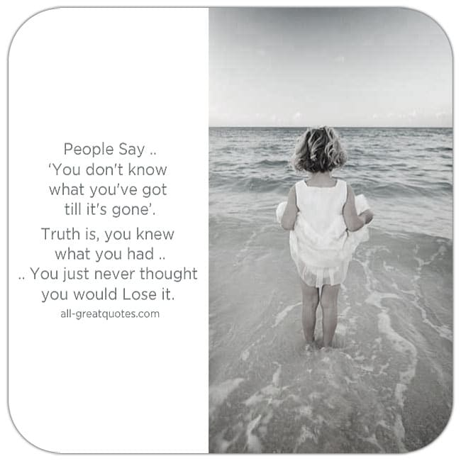 People Say, you don't know what you've got till it's gone. Picture Quotes About Life.