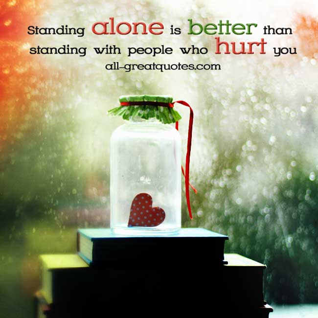 Picture Quotes - Standing alone is better than standing with people who hurt you