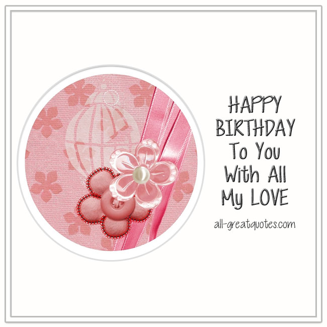 Happy Birthday To You With All My Love Free Birthday Cards