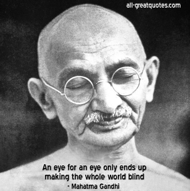 An eye for an eye only ends up making the whole world blind Mahatma Gandhi