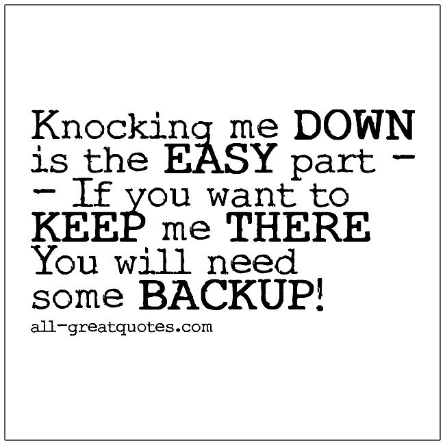 Knocking me down is the easy part If you want to  keep me there You will need some BACKUP!
