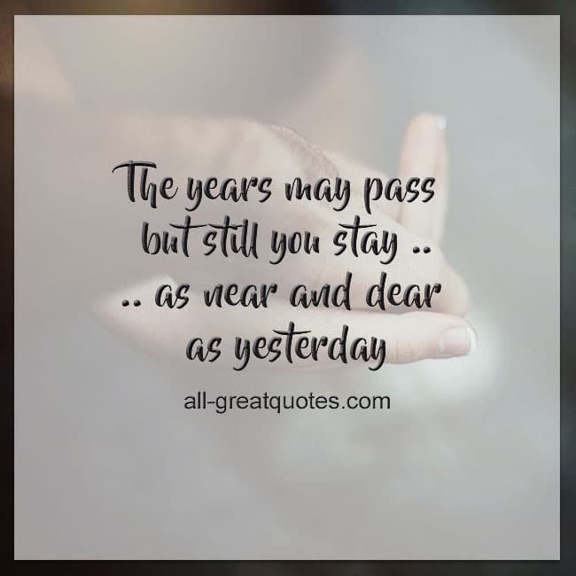 The years may pass but still you stay As near and dear as yesterday
