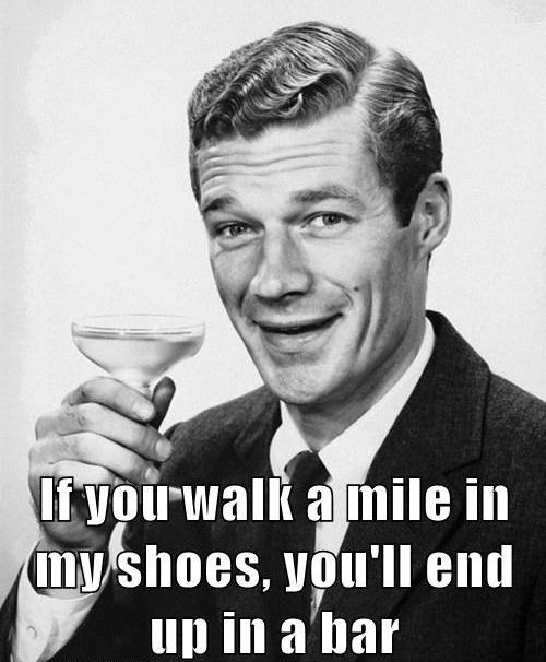 if you walk a mile in my shoes you'll end up at the bar 12