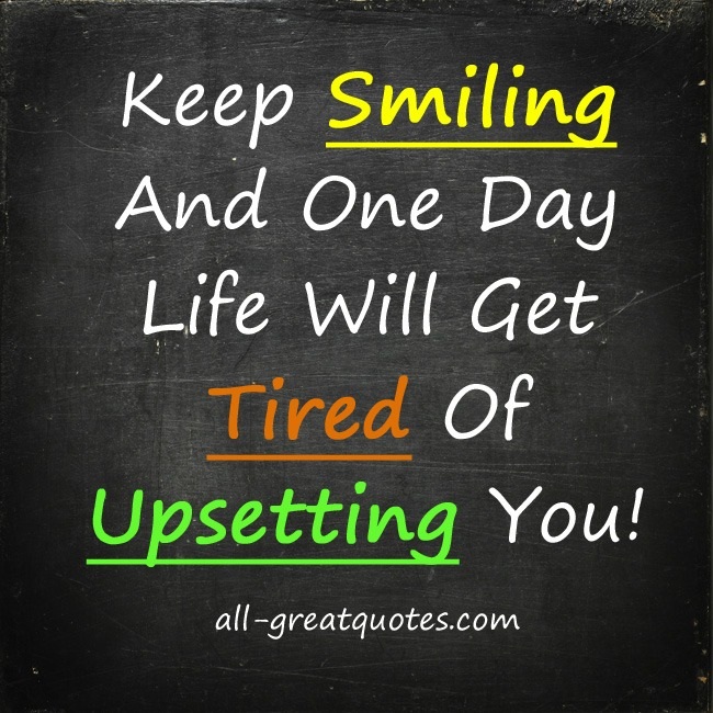 Picture Quotes Keep Smiling and One Day Life will get tired of upsetting you
