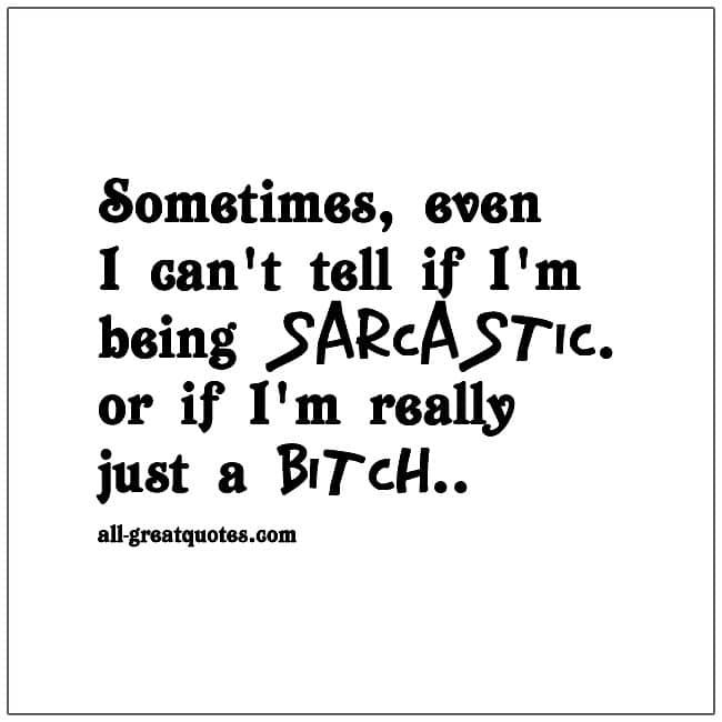 Sometimes, even I can't tell if I'm being sarcastic or if I'm really just a bitch.