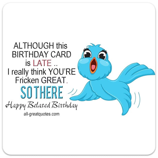 ALTHOUGH-this-BIRTHDAY-CARD-is-LATE-I-really-think-YOURE-Fricken-GREAT-SO-THERE-Happy-Belated-Birthday