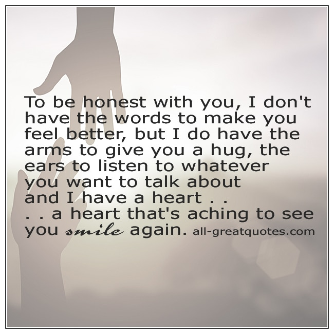 To Be Honest With You I Dont Have The Words To Make You Feel Better Quote