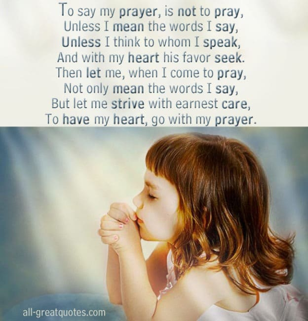 To say my prayer, is not to pray, Unless I mean the words I say