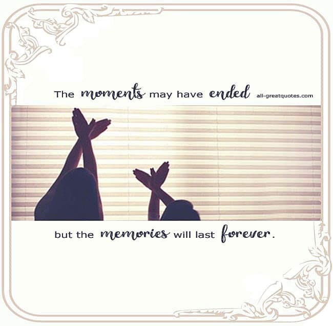 The Moments May Have Ended But The Memories Will Last Forever Grief Quotes