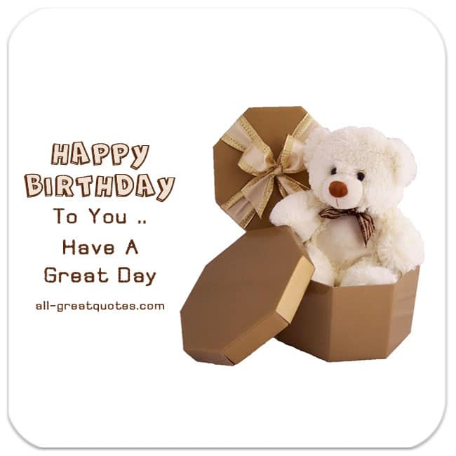 Happy Birthday To You - Have a great day. | Free Birthday Cards