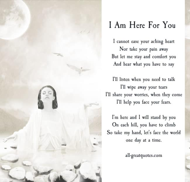 I Am Here For You - I cannot ease your aching heart, nor ...