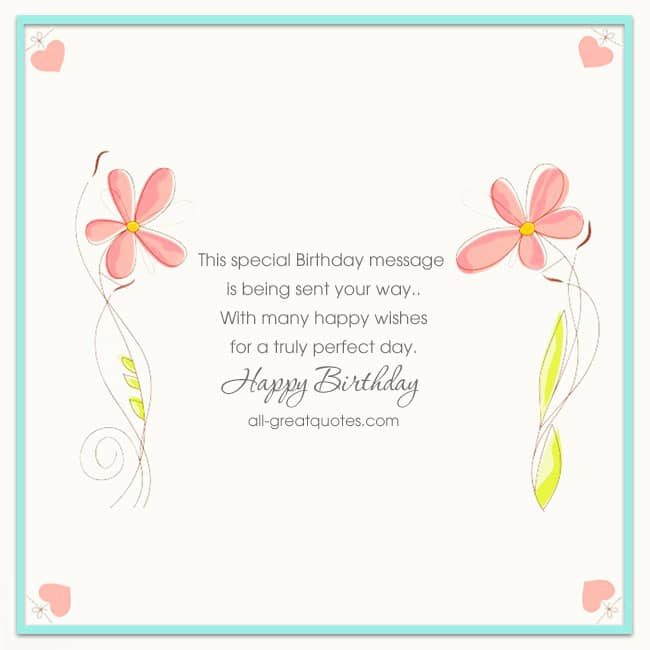 This special Birthday message, Is being sent your way, with many happy wishes, for a truly perfect day. Happy Birthday
