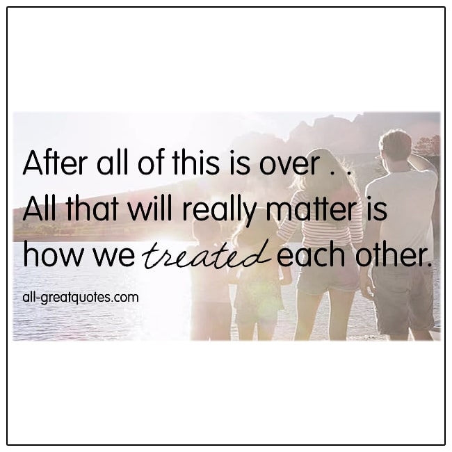 After All Of This Is Over All That Will Really Matter Is How We Treated Each Other Life Quotes