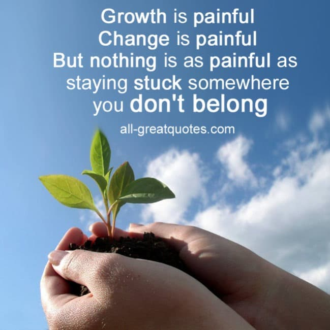 Growth is painful Change is painful