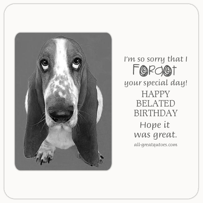 I'm so sorry that I Forgot your special day belated cards