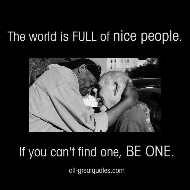 Picture Quotes The world is full of nice people. If you can't find one, be one.