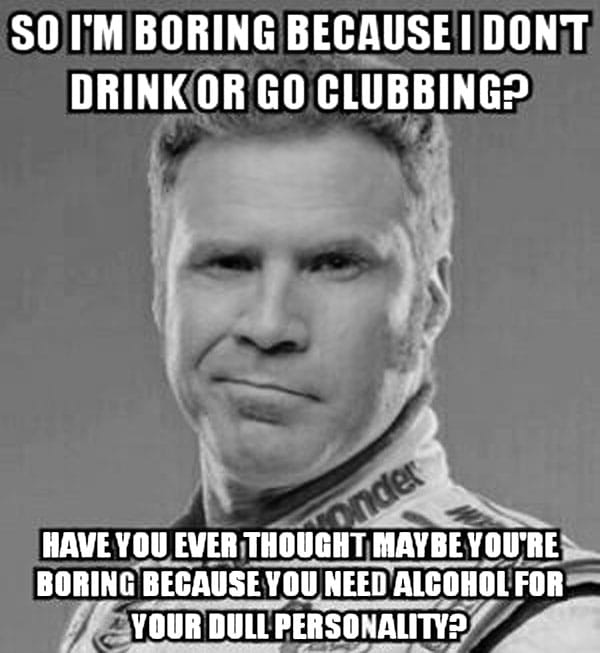 So I'm boring because I don't drink or go clubbing