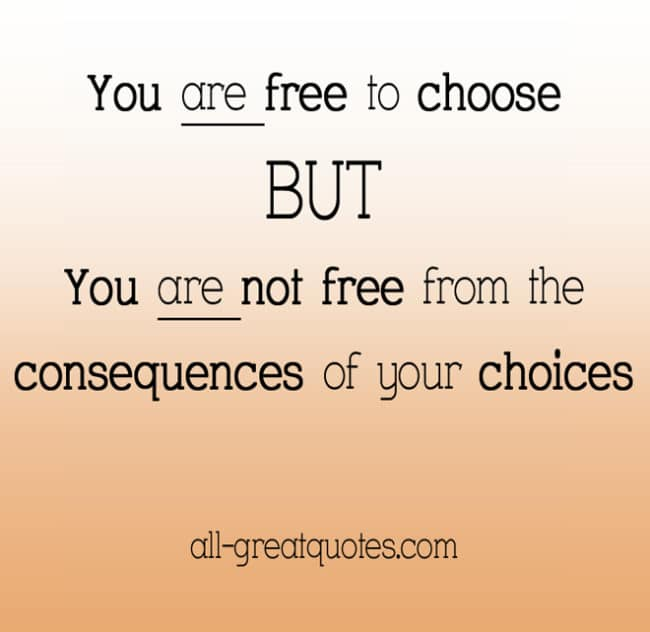 You are free to choose but you are not free from the consequences