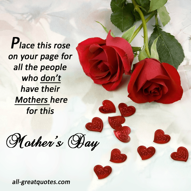 Place this rose on your page for all the people who don't have their Mothers here for this Mother's Day