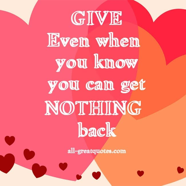 GIVE Even when you know you can get NOTHING back.