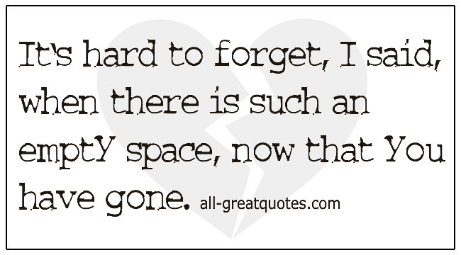 Grief Quotes It's Hard To Forget I Said When There Is Such An Empty Space