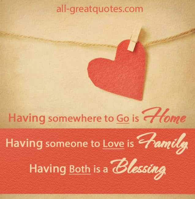 Having somewhere to go is Home. Having someone to love is Family