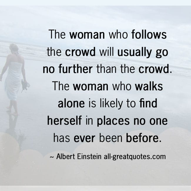 The woman who follows the crowd will usually go no further than the crowd