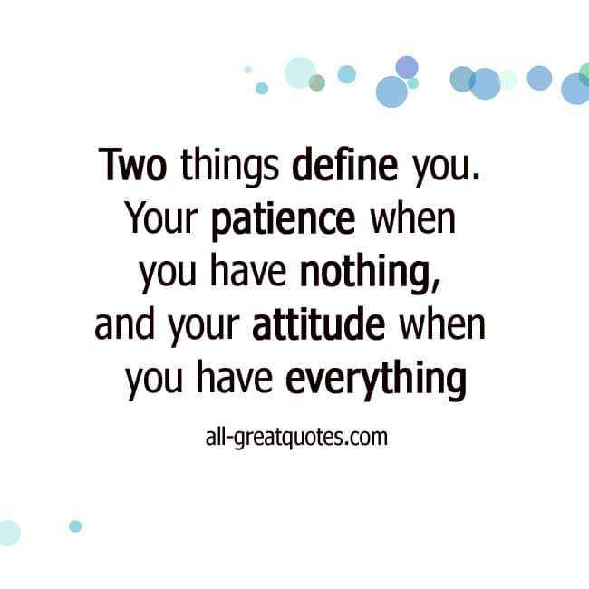 Two-things-define-you. Your-patience-when-you-have-nothing-and-your-attitude-when-you-have-everything.