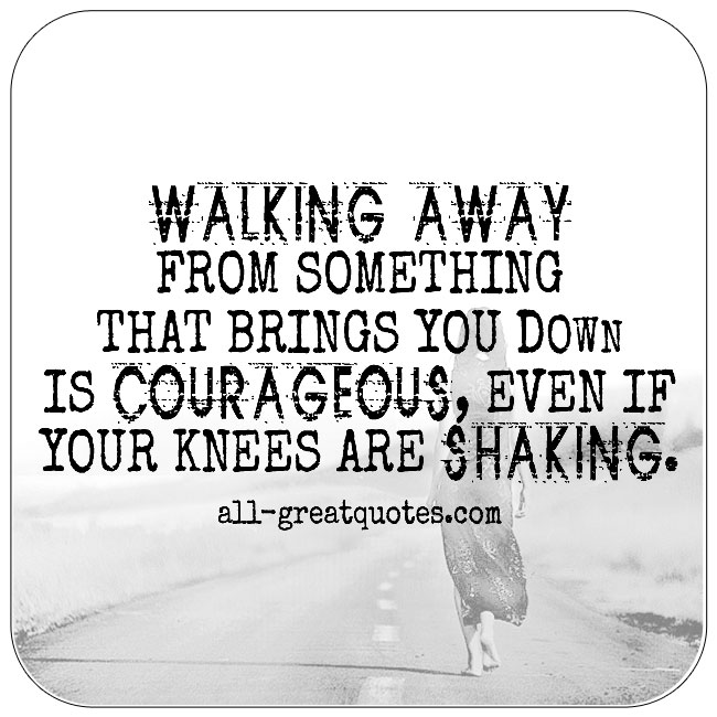 Walking Away From Something That Brings You Down Is Courageous Quote