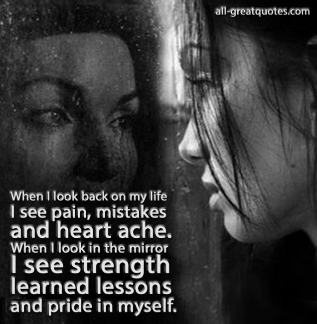 When I look back on my life, I see pain, mistakes and heartache. When I look in the mirror,