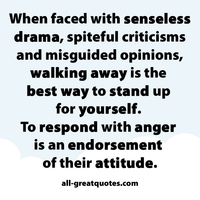 When faced with senseless drama, spiteful criticisms and misguided opinions