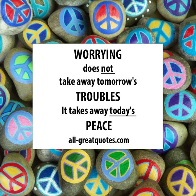 Worrying does not take away tomorrow's troubles. It takes away today's peace