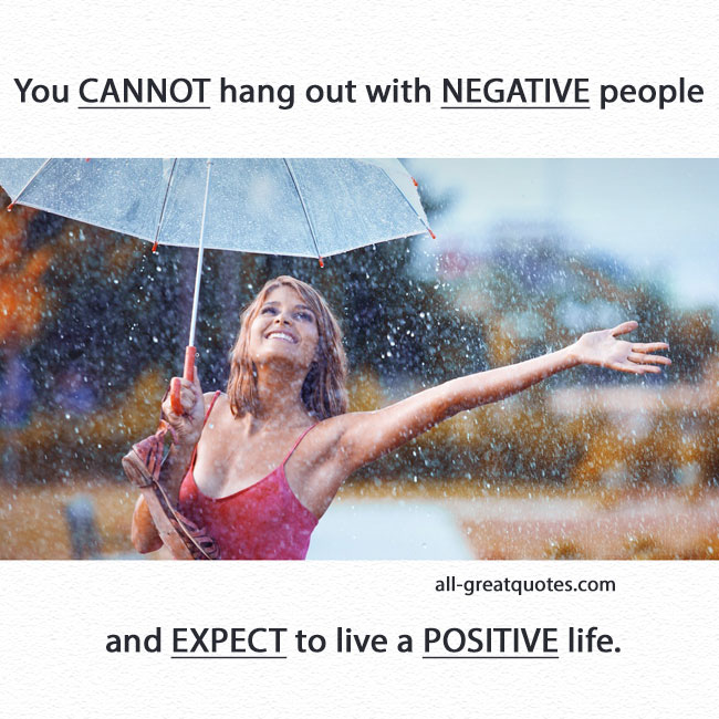 You cannot hang out with negative people and expect to live a positive life. PICTURE QUOTES