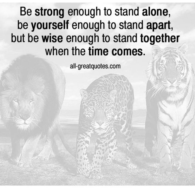 Be strong enough to stand alone, be yourself enough to stand apart
