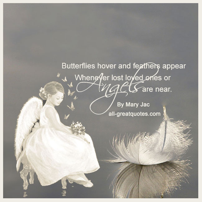 Butterflies hover and feathers appear Whenever lost loved ones or Angels are near. Poem By Mary Jac