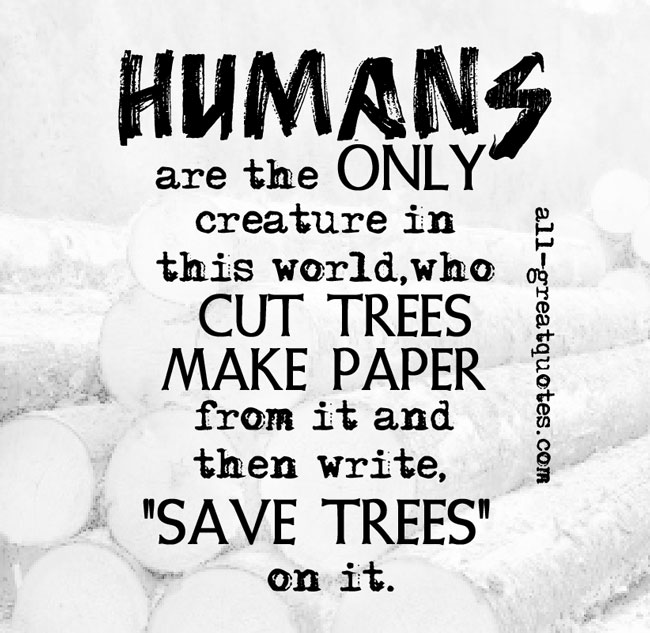 Humans are the only creatures on earth that will cut down trees