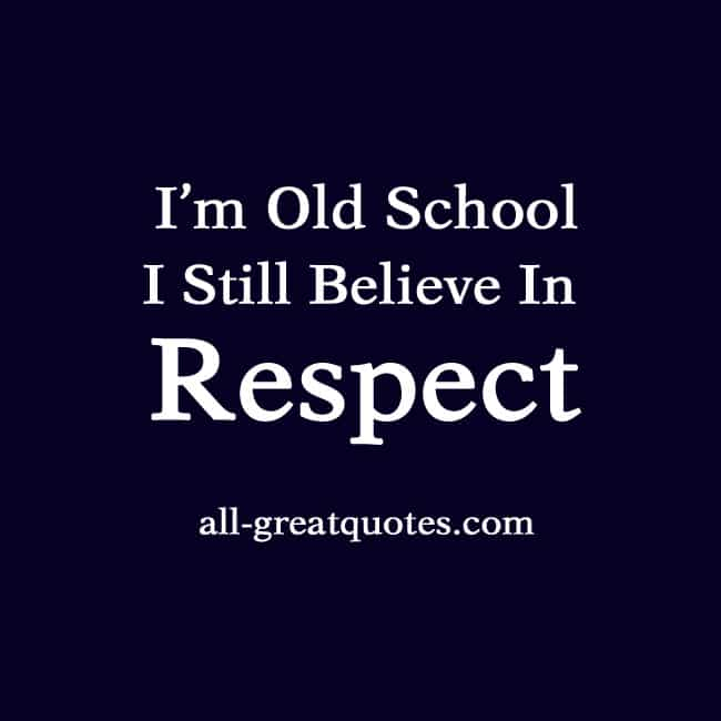 I'm Old School I Still Believe In Respect
