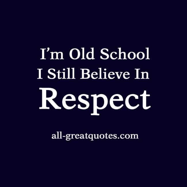 i m old school i still believe in respect