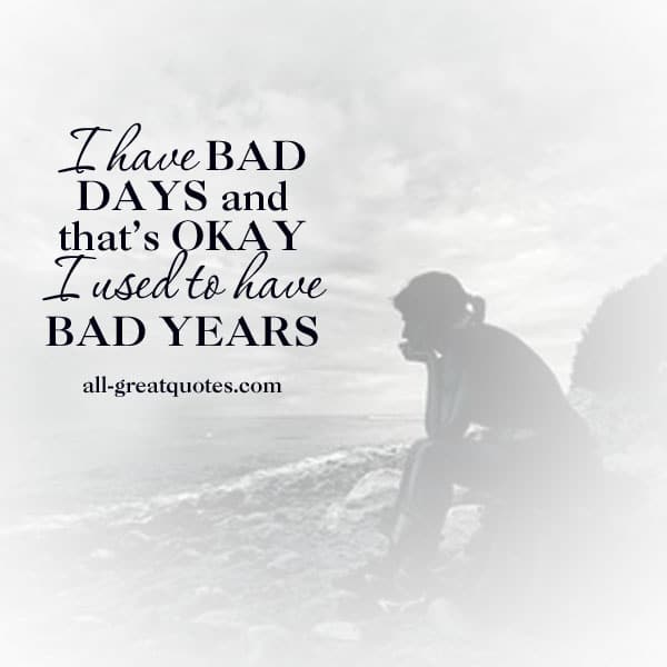 I have BAD DAYS and that's OKAY I used to have BAD YEARS