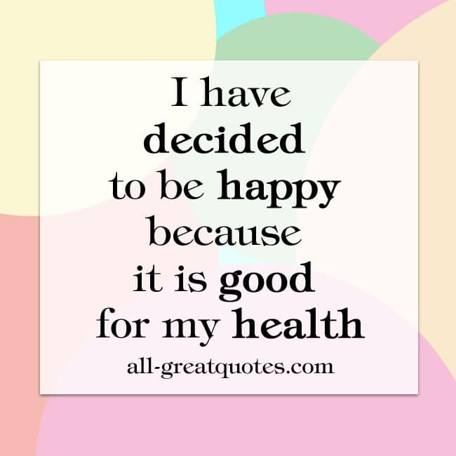 I have decided to be happy because it is good for my health quotes
