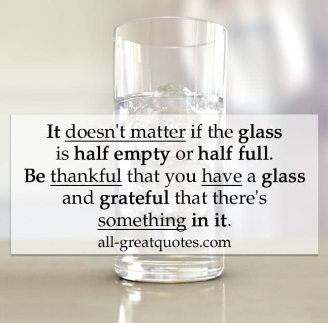 It doesn't matter if the glass is half empty or half full. Be thankful