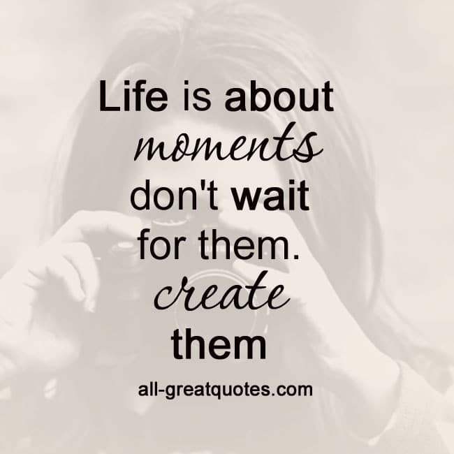 Life is about moments. don't wait for them. create them