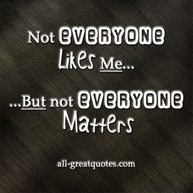 Not everyone likes me, but not everyone matters