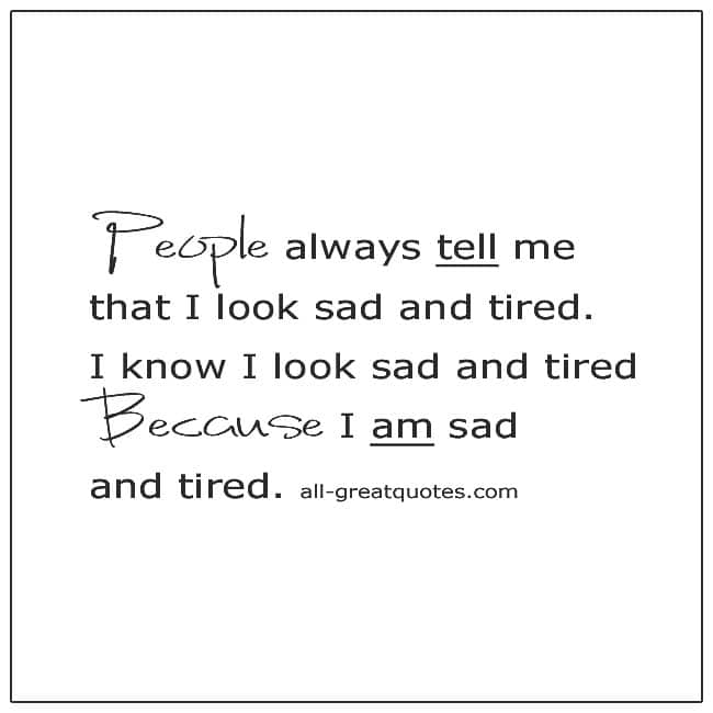 People Always Tell Me I Look Sad And Tired Grief Quotes