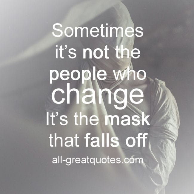 Sometimes it's not the people who change It's the mask that falls off