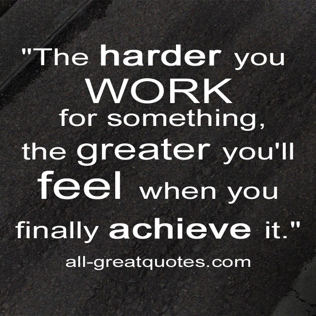 The-harder-you-work-for-something,-the-greater-you'll-feel-when-you-finally-achieve-it.