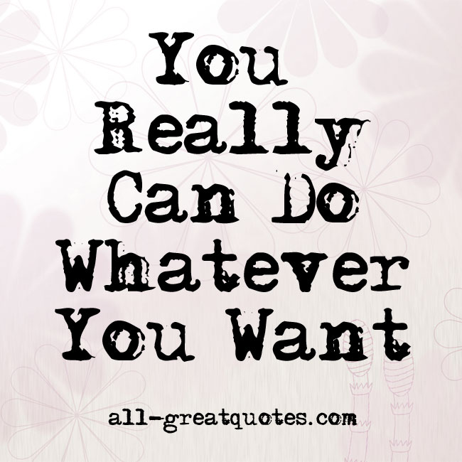 You Really Can Do Whatever You Want Quote