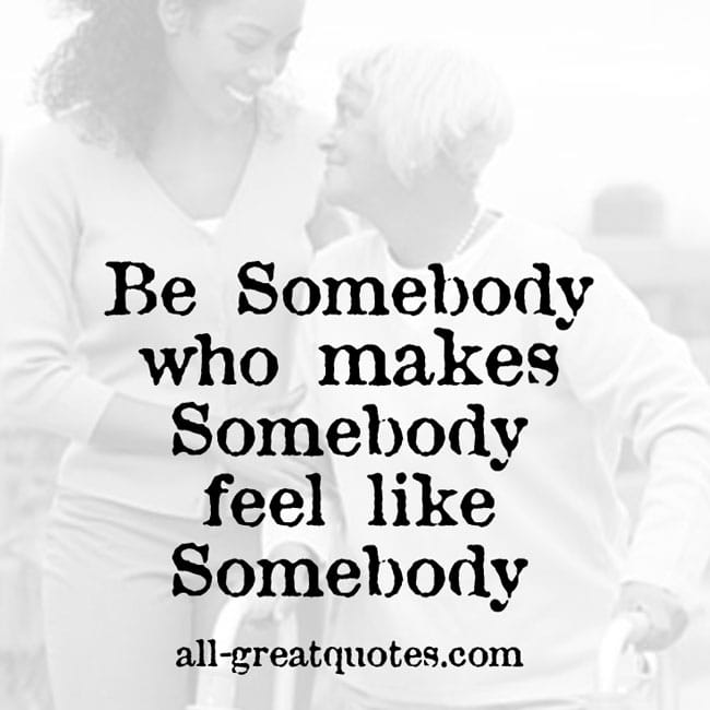be somebody that makes somebody feel like somebody picture quotes