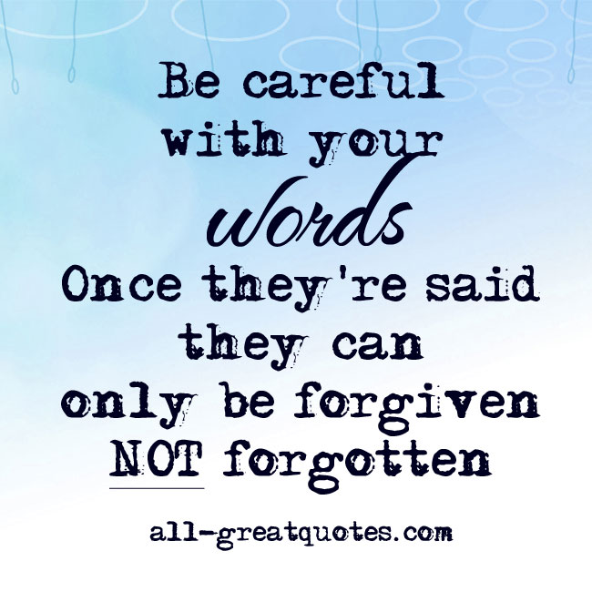 Be careful with your words. Once they're said