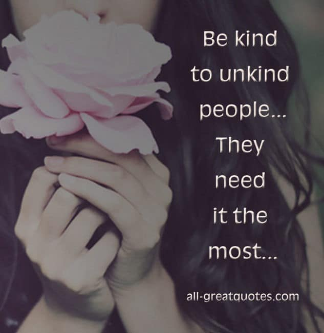 Be kind to unkind people .. They need it the most